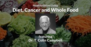 Diet, Cancer and Whole Food - Dr. T. Colin Campbell - Healthytarian Living